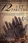 Соломон Нортап - 12 лет рабства. Реальная история предательства, похищения и силы духа