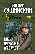Богдан Сушинский -Живым приказано сражаться (сборник)