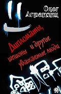 Олег Агранянц -Дипломаты, шпионы и другие уважаемые люди