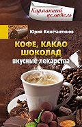 Юрий Константинов - Кофе, какао, шоколад. Вкусные лекарства
