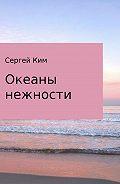 Сергей Ким - Океаны нежности