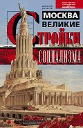 Алексей Рогачев -Москва. Великие стройки социализма