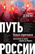 Михаил Геннадьевич Делягин -Путь России. Новая опричнина, или Почему не нужно «валить из Рашки»