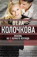 Вера Колочкова - Любовь не с первого взгляда