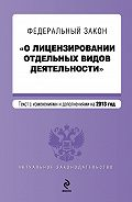 Коллектив Авторов -Федеральный закон «О лицензировании отдельных видов деятельности». Текст с изменениями и дополнениями на 2013 год