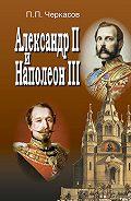 Петр Черкасов -Александр II и Наполеон III. Несостоявшийся союз (1856–1870).