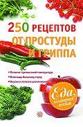 Виктор Ильин - 250 рецептов от простуды и гриппа
