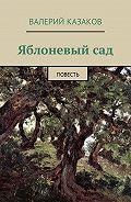 Валерий Казаков -Яблоневый сад. Повесть