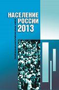 Коллектив Авторов -Население России 2013. Двадцатый первый ежегодный демографический доклад