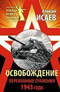Алексей Исаев - Освобождение. Переломные сражения 1943 года