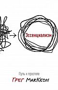 Грег МакКеон -Эссенциализм. Путь к простоте