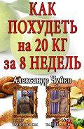 Александр Чуйко -Как похудеть на 20 килограмм за 8 недель