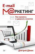 Дмитрий Демин -E-mail-маркетинг. Как привлечь и удержать клиентов