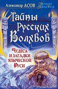 Александр Асов -Тайны русских волхвов. Чудеса и загадки языческой Руси