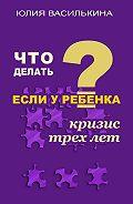 Юлия Василькина -Что делать, если у ребенка кризис 3 лет