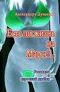 Александръ Дунаенко -Естьли жизнь наМарсе?.. Рассказы о взрослой любви