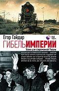 Егор Гайдар -Гибель империи. Уроки для современной России