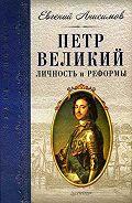 Евгений Викторович Анисимов -Петр Великий: личность и реформы
