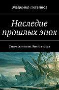 Владимир Литвинов - Наследие прошлых эпох. Сага о скитальце. Книга вторая