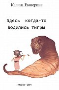 Екатерина Калина -Здесь когда-то водились тигры