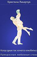 Кристина Ликарчук -Когда душе так хочется влюбиться. Прекрасные любовные стихи