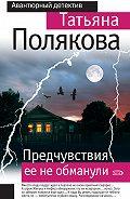 Татьяна Полякова -Предчувствия ее не обманули