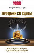 Андрей Парабеллум - Продажи со сцены. Как продавать во время публичных выступлений