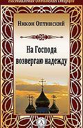Никон Оптинский, Преподобный - На Господа возвергаю надежду