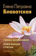 Елена Блаватская -Голос Безмолвия. Избранные статьи