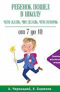 Александр Черницкий -Ребенок пошел в школу: чего ждать, что делать, чем помочь. От 7 до 10