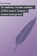 Стас Атасов -По любому случаю улыбки… (1000 самых лучших и новых анекдотов)