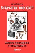 Алексей Решетун -Вскрытие покажет: Записки увлеченного судмедэксперта