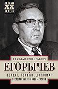 Николай Егорычев -Солдат. Политик. Дипломат. Воспоминания об очень разном