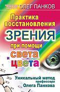Олег Панков -Практика восстановления зрения при помощи света и цвета. Уникальный метод профессора Олега Панкова