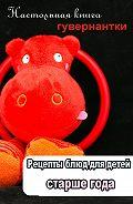 Илья Мельников - Рецепты блюд для детей старше года