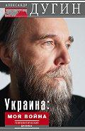 Александр Дугин -Украина: моя война. Геополитический дневник
