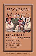 Елена Вишленкова -Визуальное народоведение империи, или «Увидеть русского дано не каждому»