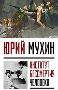 Юрий Мухин -Институт Бессмертия Человека
