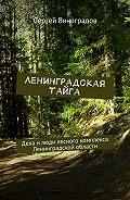 Сергей Виноградов -Ленинградская тайга. Дела и люди лесного комплекса Ленинградской области