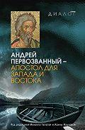 Коллектив Авторов - Андрей Первозванный – апостол для Запада и Востока