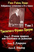 Ганс Гейнц Эверс -Трилогия о Фрэнке Брауне: Ученик пророка. Альрауне. Вампир