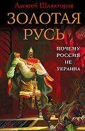 Алексей Шляхторов - Золотая Русь. Почему Россия не Украина?