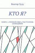 Виктор Зуду -Кто я? Книга 1. Познай себя итыстанешь свободным