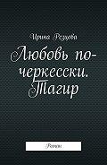 Ирина Резцова -Любовь по-черкесски. Тагир. Роман