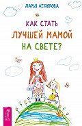Дарья Федорова - Как стать лучшей мамой на свете?