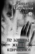 Ангелина Маркина -Не завтра жизнь кончается