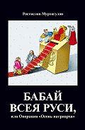 Ростислав Мурзагулов - Бабай всеяРуси, или Операция «Осень Патриарха»