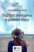 Анатолий Курчаткин -Потрет женщины в разные годы