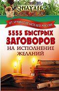 Сборник -5555 быстрых заговоров на исполнение желаний от лучших целителей России
