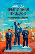 Сергей Филиппов -Команда чемпионов продаж. Как создать идеальный отдел продаж и эффективно им управлять